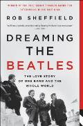 Dreaming the Beatles The Love Story of One Band & the Whole World