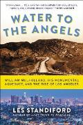 Water to the Angels William Mulholland His Monumental Aqueduct & the Rise of Los Angeles