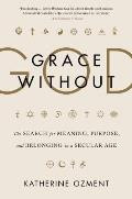 Grace Without God The Search for Meaning Purpose & Belonging in a Secular Age