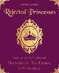 Rejected Princesses Tales of Historys Boldest Heroines Hellions & Heretics