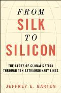 From Silk to Silicon How Ten Extraordinary People Unleashed the Forces of Globalization