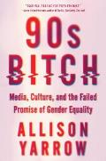90s Bitch Media Culture & the Failed Promise of Gender Equality