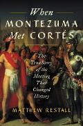 When Montezuma Met Cortes The True Story of the Meeting that Changed History