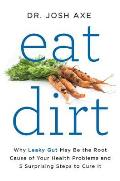 Eat Dirt Why Leaky Gut May Be the Root Cause of Your Health Problems & 5 Surprising Steps to Cure It