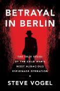 Betrayal in Berlin The True Story of the Cold Wars Most Audacious Espionage Operation