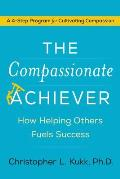 Compassionate Achiever Master the Four Skills That Fuel Success Help Others & Create Extraordinary Positive Change