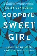 Goodbye Sweet Girl A Story of Domestic Violence & Survival
