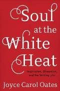 Soul at the White Heat Inspiration Obsession & the Writing Life