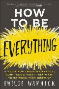 How to Be Everything A Guide for Those Who Still Dont Know What They Want to Be When They Grow Up