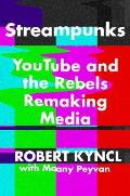 Streampunks: Youtube and the Rebels Remaking Media