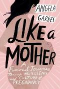 Like a Mother A Feminist Journey Through the Science & Culture of Pregnancy