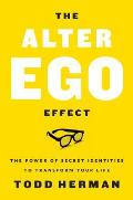 Alter Ego Effect The Power of Secret Identities to Transform Your Life