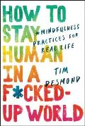 How to Stay Human in a Fcked Up World Mindfulness Practices for Real Life