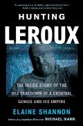 Hunting LeRoux The Inside Story of the DEA Takedown of a Criminal Genius & His Empire