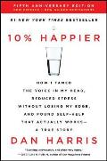 10% Happier Revised Edition How I Tamed the Voice in My Head Reduced Stress Without Losing My Edge & Found Self Help That Actually Works A True Story