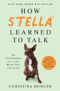 How Stella Learned to Talk The Groundbreaking Story of the Worlds First Talking Dog