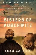 Sisters of Auschwitz The True Story of Two Jewish Sisters Resistance in the Heart of Nazi Territory