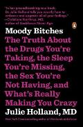 Moody Bitches The Truth About the Drugs Youre Taking The Sleep Youre Missing The Sex Youre Not Having & Whats Really Making You Crazy