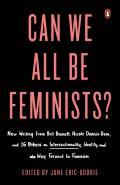 Can We All Be Feminists New Writing from Brit Bennett Nicole Dennis Benn & 15 Others on Intersectionality Identity & the Way Forward for Feminism