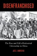 Disenfranchised: The Rise and Fall of Industrial Citizenship in China