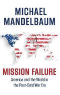 Mission Failure America & the World in the Post Cold War Era