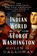 Indian World of George Washington The First President the First Americans & the Birth of the Nation