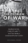 Problem of War Darwinism Christianity & Their Battle to Understand Human Conflict