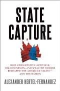 State Capture How Conservative Activists Big Businesses & Wealthy Donors Reshaped the American States & the Nation