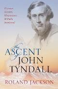 Ascent of John Tyndall Victorian Scientist Mountaineer & Public Intellectual