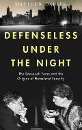 Defenseless Under the Night The Roosevelt Years & the Origins of Homeland Security