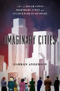 Imaginary Cities A Tour of Dream Cities Nightmare Cities & Everywhere in Between