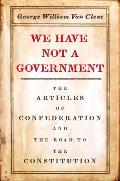 We Have Not a Government The Articles of Confederation & the Road to the Constitution