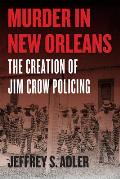 Murder in New Orleans The Creation of Jim Crow Policing