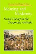Meaning & Modernity Social Theory in the Pragmatic Attitude
