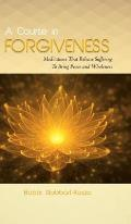 A Course in Forgiveness: Meditations That Release Suffering To Bring Peace and Wholeness