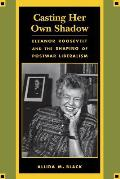 Casting Her Own Shadow Eleanor Roosevelt & the Shaping of Postwar Liberalism