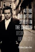 At the End of the Street in the Shadow Orson Welles & the City
