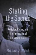 Stating the Sacred: Religion, China, and the Formation of the Nation-State