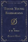 Those Young Barbarians (Classic Reprint)