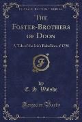 The Foster-Brothers of Doon: A Tale of the Irish Rebellion of 1798 (Classic Reprint)