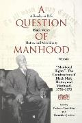 Question of Manhood A Reader in U S Black Mens History & Masculinity Volume 1 Manhood Rights The Construction of Black Male History a