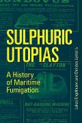 Sulphuric Utopias: A History of Maritime Fumigation