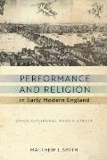 Performance and Religion in Early Modern England: Stage, Cathedral, Wagon, Street