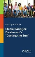 A Study Guide for Chitra Banerjee Divakaruni's Cutting the Sun