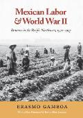 Mexican Labor & World War II Braceros in the Pacific Northwest 1942 1947