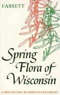 Spring Flora of Wisconsin A Manual of Plants Growing Without Cultivation & Flowering Before June 15