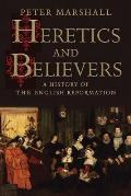 Heretics & Believers A History of the English Reformation