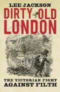 Dirty Old London The Victorian Fight Against Filth