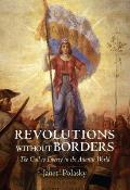 Revolutions Without Borders The Call To Liberty In The Atlantic World