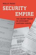 Security Empire: The Secret Police in Communist Eastern Europe
